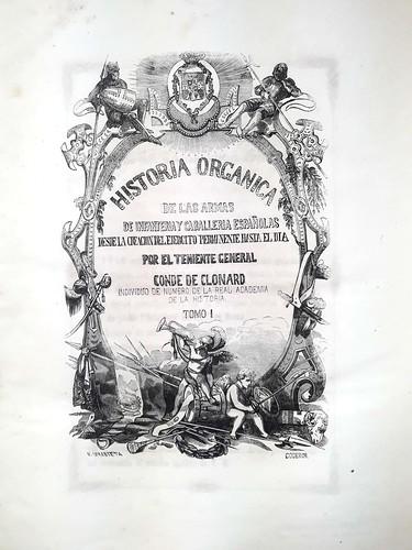 Historia orgánica de las Armas de Infantería y Caballería Españolas : desde la creación del ejército permanente hasta el día / por el Teniente General Conde de Clonard. Tomo I