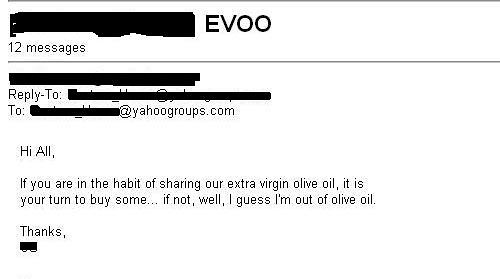 Hi all, If you are in the habit of sharing our extra virgin olive oil, it is your turn to buy some.... if not, well, I guess I'm out of olive oil.