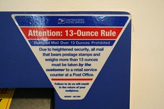 Post Office Self Service Kisosk sign.  This reads: Attention: 13-Ounce Rule.  Stamped Mail over 13 Ounces Prohibited.  Due to heightened security, all mail that bears postage stamps and weighs more than 13 ouces must be taken by the customer to a retail service counter at a Post Office.  Failure to do so will result in the return of your mailpiece.