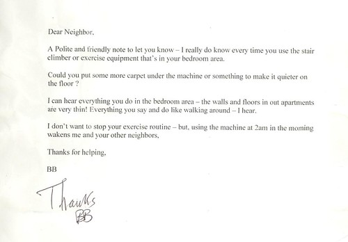 Dear Neighbor, A Polite and friendly note to let you know — I really do know every time you use the stair climber or exercise equipment that's in your bedroom area. Could you put some more carpet under the machine or something to make it quieter on the floor? I can hear everything you do in the bedroom area — the walls and floors in our apartments are very thin! Everything you say and do like walking around — I hear. I don't want to stop your exercise routine — but using the machine at 2am in the morning wakens me and your other neighbors. Thanks for helping