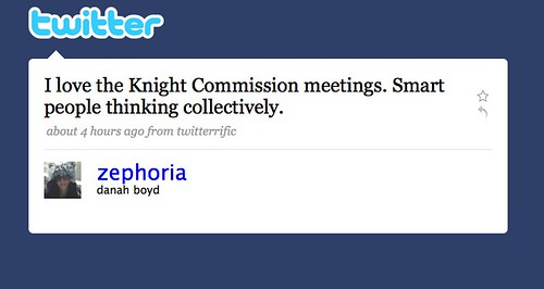 Twitter  @zephoria (danah boyd)  I love the Knight Commission meetings. Smart people thinking collectively.