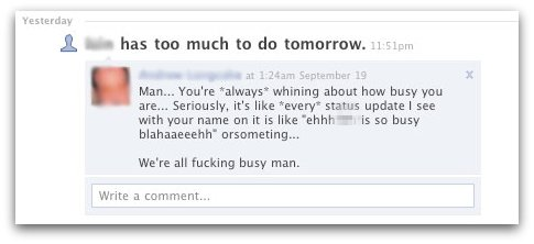 Man... You're *always* whining about how busy you are... Seriously, it's like *every* status update I see with your name on it is like *ehhh [redacted] is so busy blahaaeeehh* or something...We're all fucking busy man.