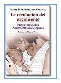 LA REVOLUCIÓN DEL NACIMIENTO, Ed. Granica. Isabel Fernández del Castillo. (Partos respetados, nacimientos más seguros). Mi opinión: El primer libro que toda mujer embarazada debería leer.