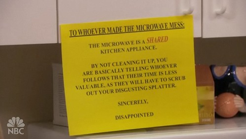 To whoever made the microwave mess: The microwave is a SHARED kitchen appliance.  By not cleaning it up, you are basically telling whoever follows that their time is less valuable, as they will have to scrub out your disgusting splatter. Sincerely, Disappointed