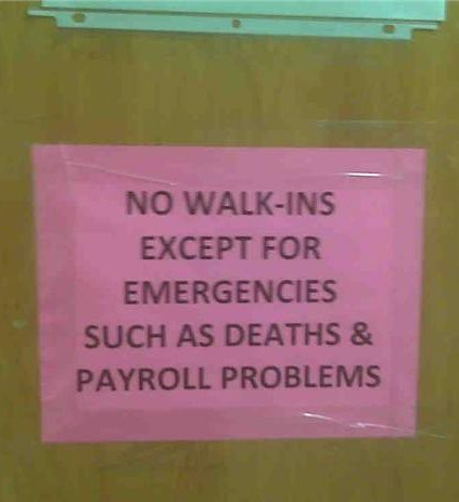 NO WALK-INS EXCEPT FOR EMERGENCIES SUCH AS DEATHS & PAYROLL PROBLEMS