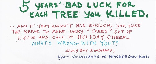5 years' bad luck for each tree you killed....And if that wasn't bad enough, you have the nerve to make tacky 'trees' out of lights and call it holiday cheer. What's wrong with you? Sadly but sincerely, Your neighbors on Henderson Road