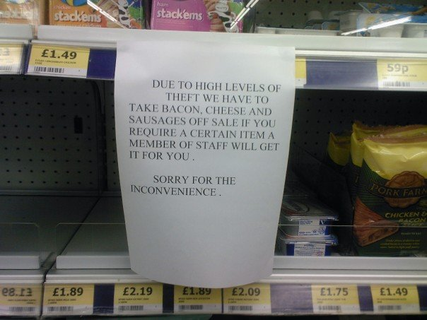 Due to high levels of theft, we have to take bacon, cheese and sausages off sale. If you require a certain item a member of staff will get it for you. Sorry for the inconvenience.