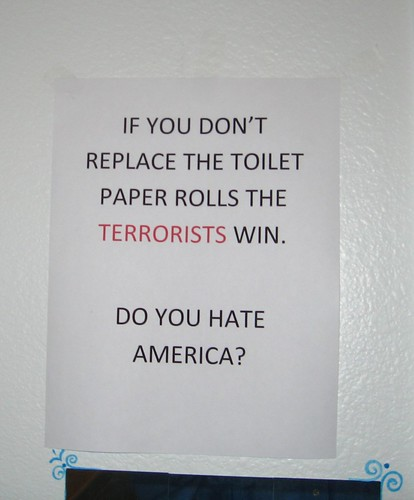 IF YOU DON'T REPLACE THE TOILET PAPER ROLLS THE TERRORISTS WIN. DO YOU HATE AMERICA?