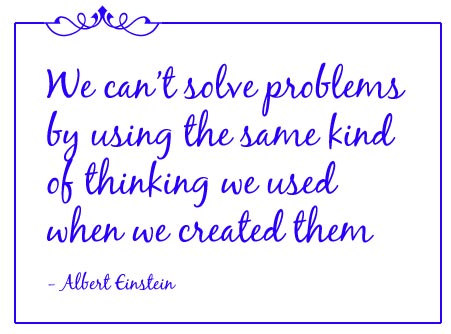 'We can't solve problems by using the same kind of thinking we used when we created them' Albert Einstein