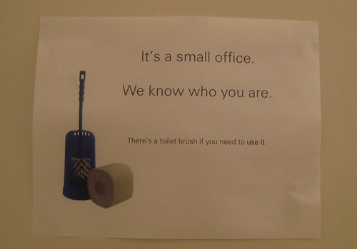 It's a small office. We know who you are. There's a toilet brush if you need to use it.