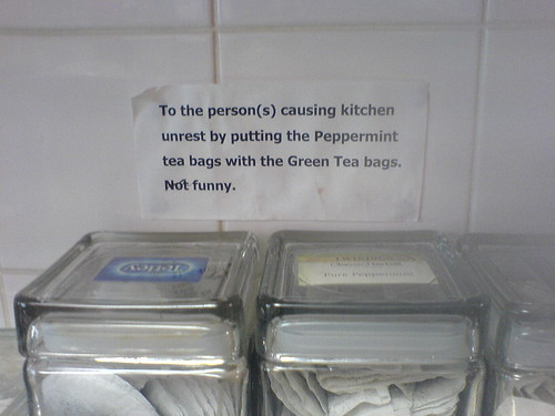 To the person(s) causing kitchen unrest by putting the Peppermint tea bags with the Green Tea bags. Not funny.