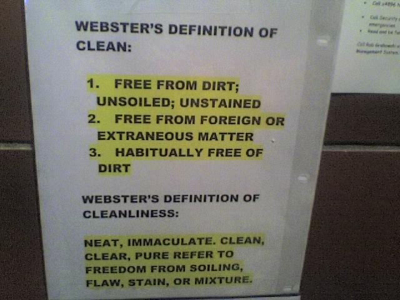 WEBSTER'S DEFINITION OF CLEAN: 1. Free from dirt; unsoiled; unstained 2. Free from foreign or extraneous matter 3. Habitually free of dirt WEBSTER'S DEFINITION OF CLEANLINESS: Neat, immaculate, clean, clear, pure refer to freedom from soiling, flaw, stain or mixture