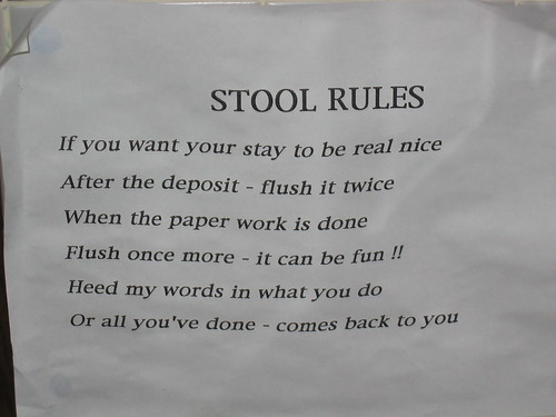 STOOL RULES: If you want your stay to be real nice nice/After the deposit - flush it twice/When the paper work is done/Flush once more - it can be fun!!/Heed my words in what you do/Or all you've done - comes back to you