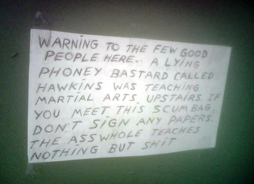 Warning to the few good people here. A lying phoney bastard called Hawkins was teaching martial arts upstairs. If you meet this scumbag don't sign any papers the asswhole [sic] teaches nothing but shit
