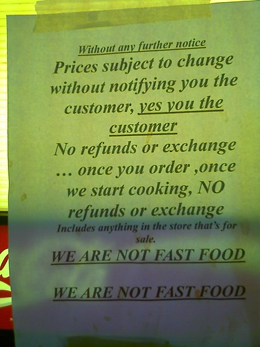 Without any further notice: Prices subject to change without notifying the customer, yes you the customer. No refunds or exchange...once you order, once we start cooking,NO refunds or exchange. Includes anything in the store that's for sale. WE ARE NOT FAST FOOD WE ARE NOT FAST FOOD
