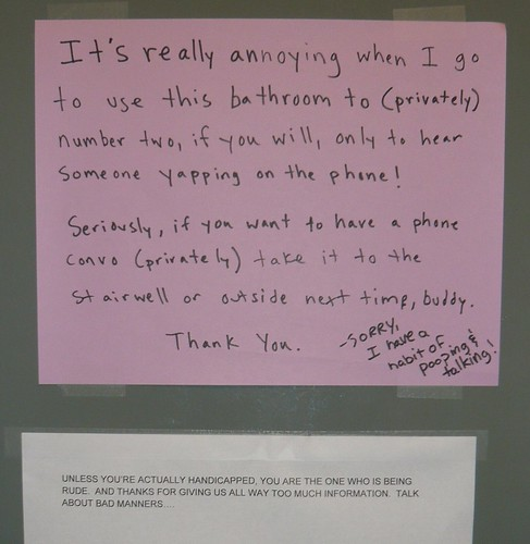 It's really annoying when I go to use this bathroom to (privately) number two, if you will, only to hear someone yapping on the phone! Seriously, if you want to have a phone convo (privately) take it to the stairwell or outside next time, buddy. Thank you. --Sorry, I have a habit of pooping & talking! UNLESS YOU ARE ACTUALLY HANDICAPPED, YOU ARE THE ONE WHO IS BEING RUDE. AND THANKS FOR GIVING US ALL WAY TOO MUCH INFORMATION. TALK ABOUT BAD MANNERS...