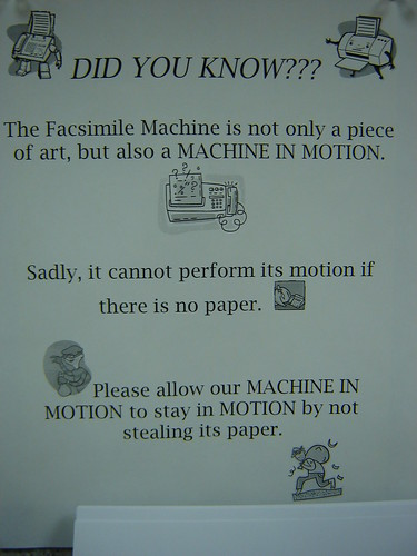 DID YOU KNOW??? The facsimile machine is not only a piece of art, but also a MACHINE IN MOTION. Sadly, it cannot perform its motion if there is no paper. Please allow our MACHINE IN MOTION to stay in MOTION by not stealing its paper.
