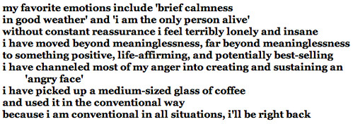 my favorite emotions include 'brief calmness<br />in good weather' and 'i am the only person alive'<br />without constant reassurance i feel terribly lonely and insane<br />i have moved beyond meaninglessness, far beyond meaninglessness<br />to something positive, life-affirming, and potentially best-selling<br />i have channeled most of my anger into creating and sustaining an 'angry face'<br />i have picked up a medium-sized glass of coffee<br />and used it in the conventional way<br />because i am conventional in all situations, i'll be right back