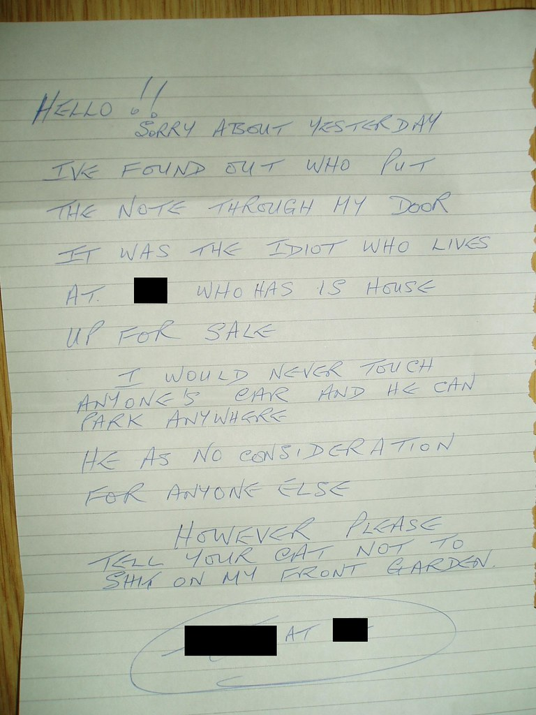 HELLO!! SORRY ABOUT YESTERDAY I'VE FOUND OUT WHO PUT THE NOTE THROUGH MY DOOR IT WAS THE IDIOT WHO LIVES AT [redacted] WHO HAS IS HOUSE UP FOR SALE I WOULD NEVER TOUCH ANYONE'S CAR AND HE CAN PARK ANYWHERE HE AS NO CONSIDERATION FOR ANYONE ELSE HOWEVER PLEASE TELL YOUR CAT NOT TO SHIT ON MY FRONT GARDEN