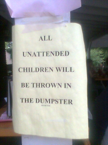 All unattended children will be thrown in the dumpster