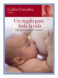 UN REGALO PARA TODA LA VIDA, Ed.Temas de Hoy. Carlos González. (Guía de la lactancia materna). Mi opinión: El libro que ayuda, enseña y desterra mitos sobre la lactancia materna.