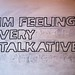 im feeling very talkative