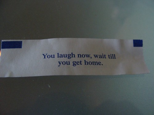 "Fortune cookie: ""You laugh now, wait till you get home."""