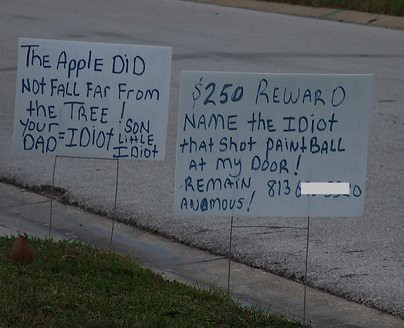 The Apple did not fall far from the tree! Your dad = idiot, son = little idiot $250 REWARD NAME THE IDIOT THAT SHOT PAINTBALL AT MY DOOR!