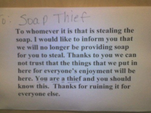 To: soap thief To whomever it is that is stealing the soap. I would like to inform you that we will no longer be providing soap for you to steal. Thanks to you we can not trust that the things we put in here for everyone's enjoyment will be here. You are a thief and you should know this. Thanks for ruining it for everyone else.