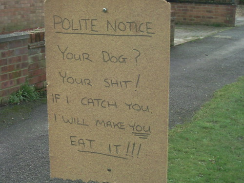 POLITE NOTICE Your dog? Your shit! If I catch you, I will make YOU EAT IT!!!