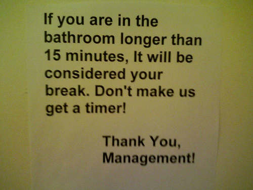 If you are in the bathroom longer than 15 minutes, It will be considered your break. Don't make us get a timer! Thank You, Management!