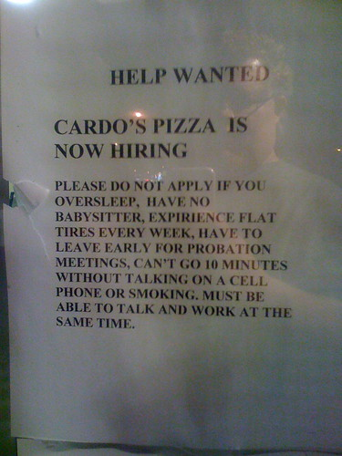 Cardo's Pizza is now hiring. Please do not apply if your oversleep, have no babysitter, expirience [sic] flat tires every week, have to leave early for probabtion meetings, can't go 10 minutes without talking on a cell phone or smoking. Must be able to talk and work at the same time.