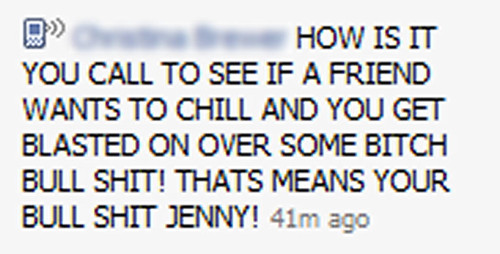 HOW IS IT YOU CALL TO SEE IF A FRIEND WANTS TO CHILL AND YOU GET BLASTED ON OVER SOME BITCH BULL SHIT! THAT MEANS YOUR BULL SHIT JENNY!