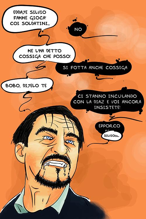 Eddaje Silvio, famme giocà coi soldatini -- No -- Me l'ha detto Cossiga che posso! -- Si fotta anche Cossiga -- Bobo, dijelo te -- Ci stanno inculando con la Diaz e voi ancora insistete! Epporco -- Silviooo...