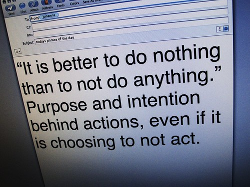 "phrase of the day at ten15am: ""It is better to do nothing than to not do anything."" Purpose and intention behind actions, even if it is choosing to not act."