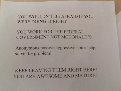You wouldn't be afraid if you were doing it right. You work for the federal government not McDonald's. Anonymous passive aggressive notes help solve the problem! Keep leaving them right here! You are awesome and mature!