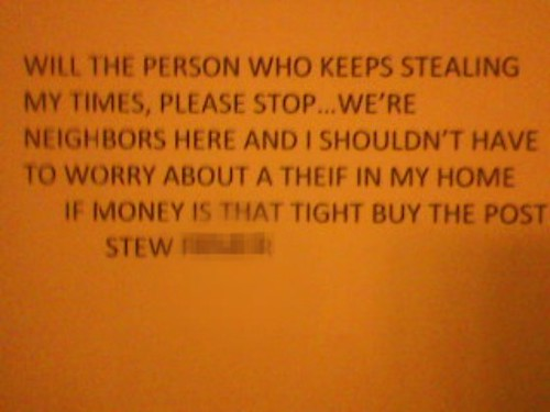 will the person who keeps stealing my times, please stop...we're neighbors here and i shouldn't have to worry about a theif [sic] in my home. if money is that tight buy the post. -stew