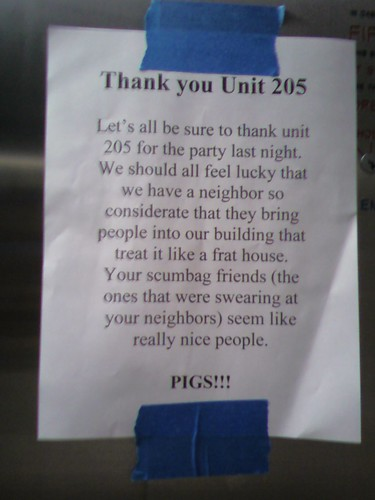 Thank you Unit 205. Let's all be sure to thank unit 205 for the party last night. We should all feel lucky that we have a neighbor so considerate that they bring people into our building that treat it like a frat house. Your scumbag friends (the ones that were swearing at your neighbors) seem like really nice people. PIGS!!!