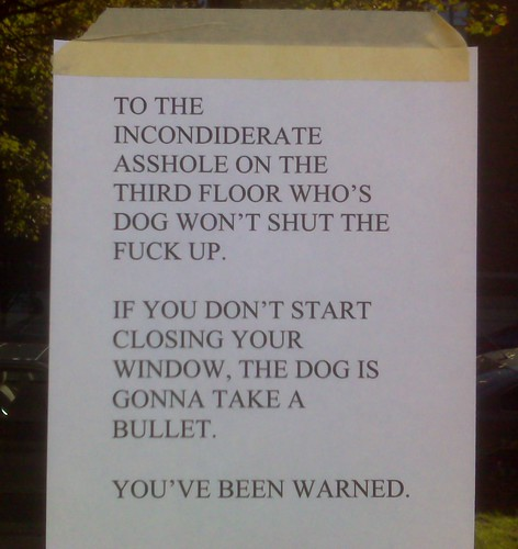 To the inconsiderate asshole on the third floor who's dog won't shut the fuck up. If you don't start closing your window, the dog is gonna take a bullet. You've been warned.