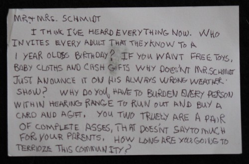 Mr + Mrs. Schmidt: I think I've heard everything now. Who invites every adult that they know to a 1 year old's birthday? If you want free toys, baby cloths [sic] and cash gifts why doesn't Mr. Schmidt just annonce it on his always wrong weather show? Why do you have to burden every person within hearing range to run