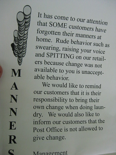 It has come to our attention that SOME customers have forgotten their manners at home. Rude behavior such as swearing, raising your voice and SPITTING on our retailers because change was not available to you is unacceptable behavior. We would like to remind our customers that it is their responsibility to bring their own change when doing laundry. We would also like to inform our customers that the Post Office is not allowed to give change. Management.