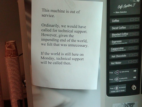 This machine is out of service. Ordinarily, we would have called for technical support. However, given the impending end of the world, we felt that was unnecessary. If the world is still here on Monday, technical support will be called then.
