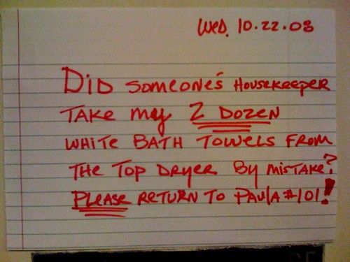 Did someone's housekeeper take my 2 DOZEN white bath towels from the top dryer by mistake? PLEASE return to Paula #101!