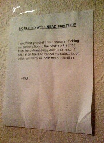 NOTICE TO WELL-READ 1809 THEIF [sic]  I would be grateful if you cease snatching my copy of the New York Times. If not, I shall have to cancel my subscription, which will deny us both the application. -JSS