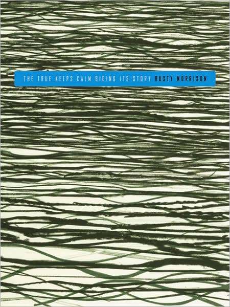THE TRUE KEEPS ABIDING ITS STORY Rusty Morrison Ahsahta Press James Laughlin Award 2008