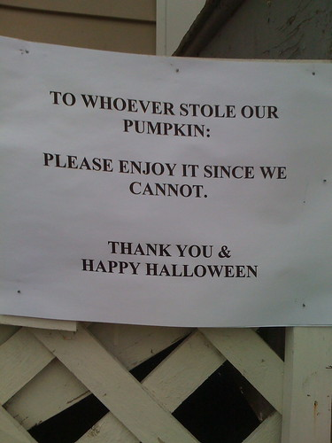 To whoever stole our pumpkin: Please enjoy it since we cannot. Thank you & Happy Halloween