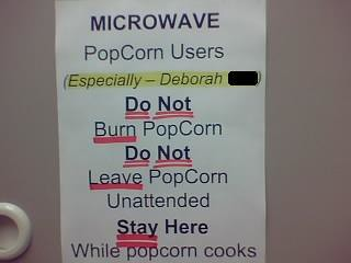 Microwave PopCorn Users (Especially — Deborah) Do Not Burn PopCorn Do Not Leave PopCorn Unattended Stay Here While popcorn cooks