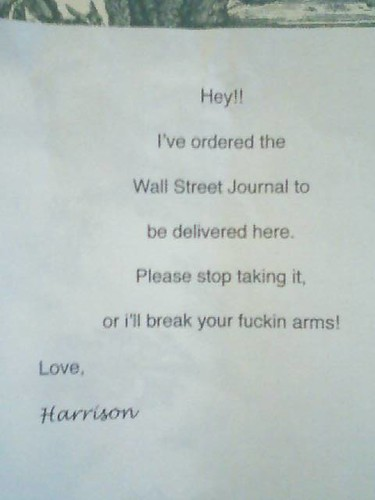 Hey!! I've ordered the Wall Street Journal to be delivered here. Please stop taking it, or I'll break your fuckin' arms! Love, Harrison
