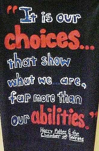"""""""It is our choices. . . that show what we are,  far more than our abilities."""""""
