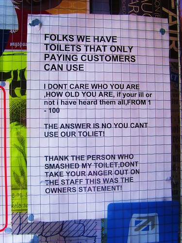 Folks we have toilets that only paying customers can use. I don't care who you are, how old you are, if your [sic] ill or not i have heard them all, FROM 1 - 100. The answer is no you can't use our toilet! Thank the person who smashed my toilet, don't take your energy out on the staff this was the owners statement!